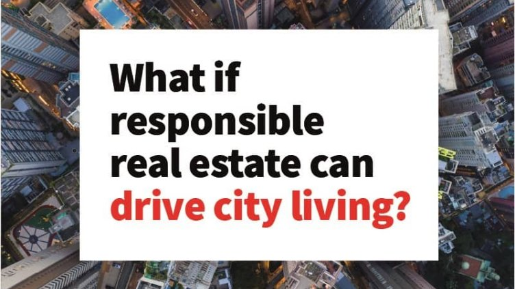 What if responsible real estate can drive city